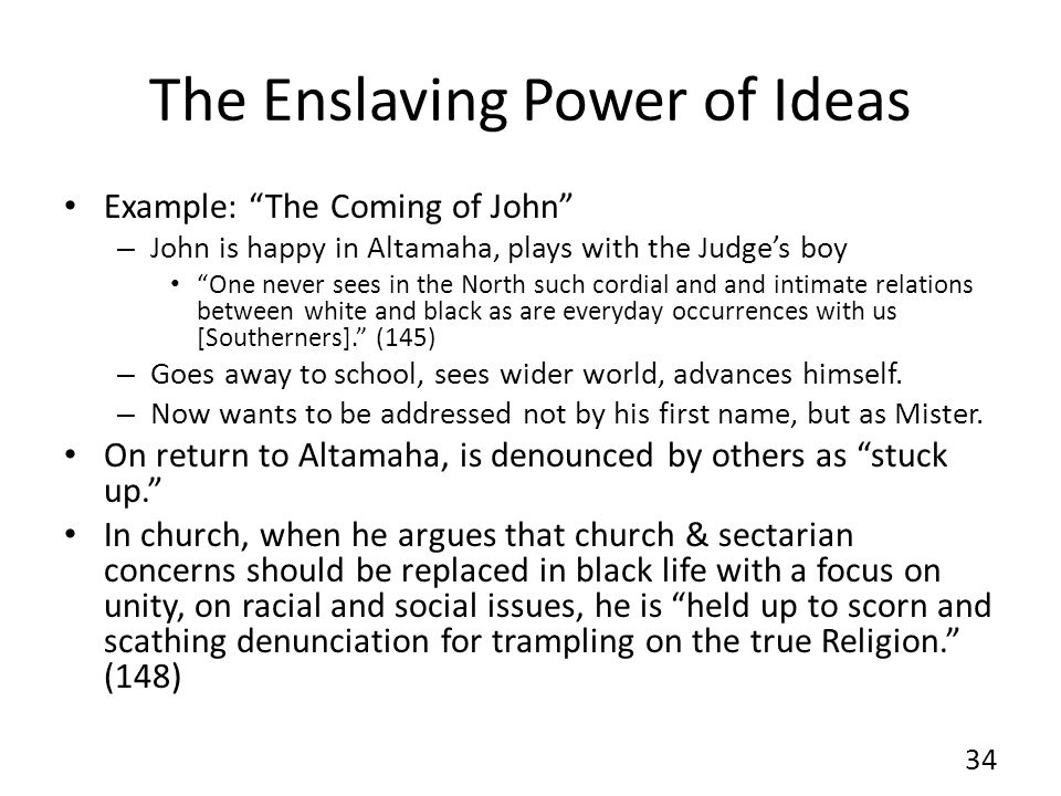The Enslaving Power of Ideas Example: The Coming of John – John is happy in Altamaha, plays with the Judge's boy One never sees in the North such cordial and and intimate relations between white and black as are everyday occurrences with us [Southerners]. (145) – Goes away to school, sees wider world, advances himself.