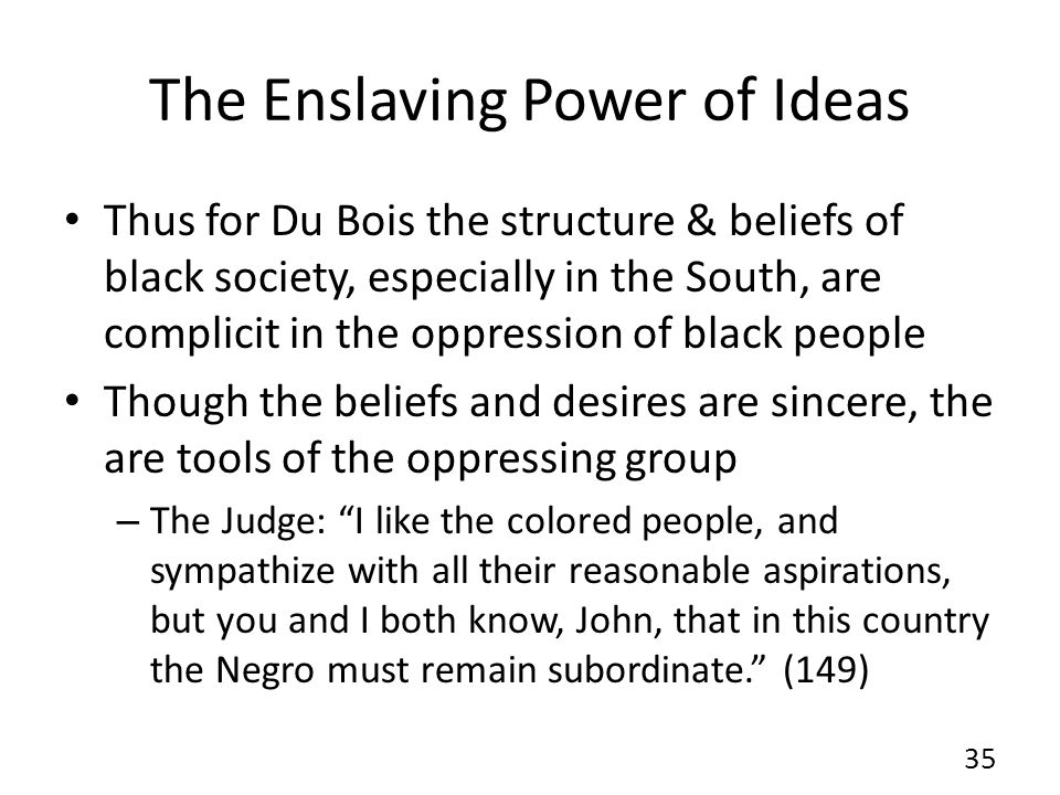 The Enslaving Power of Ideas Thus for Du Bois the structure & beliefs of black society, especially in the South, are complicit in the oppression of black people Though the beliefs and desires are sincere, the are tools of the oppressing group – The Judge: I like the colored people, and sympathize with all their reasonable aspirations, but you and I both know, John, that in this country the Negro must remain subordinate. (149) 35