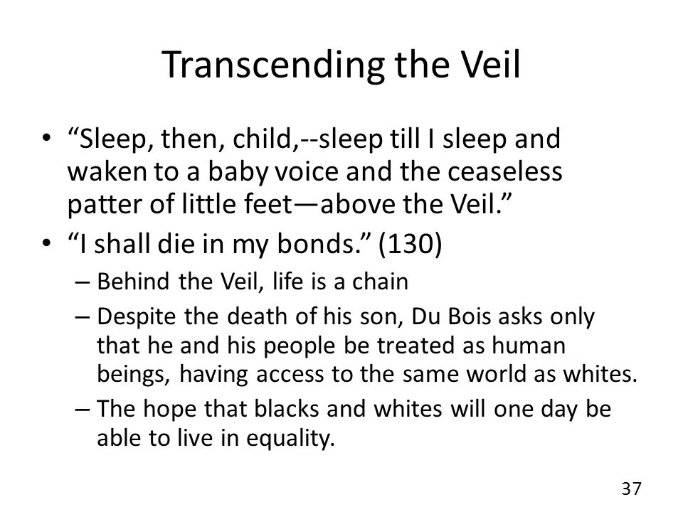Transcending the Veil Sleep, then, child,--sleep till I sleep and waken to a baby voice and the ceaseless patter of little feet—above the Veil. I shall die in my bonds. (130) – Behind the Veil, life is a chain – Despite the death of his son, Du Bois asks only that he and his people be treated as human beings, having access to the same world as whites.