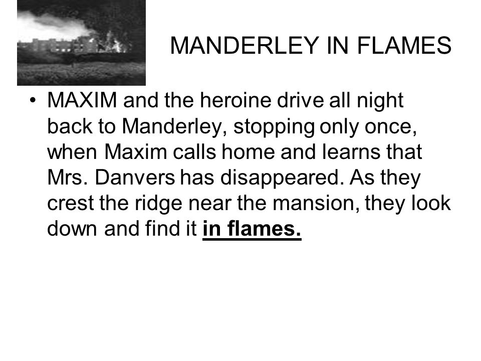 MANDERLEY IN FLAMES MAXIM and the heroine drive all night back to Manderley, stopping only once, when Maxim calls home and learns that Mrs.
