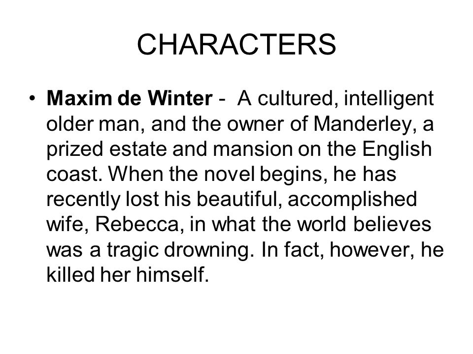 CHARACTERS Maxim de Winter - A cultured, intelligent older man, and the owner of Manderley, a prized estate and mansion on the English coast. When the