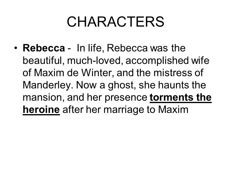CHARACTERS Rebecca - In life, Rebecca was the beautiful, much-loved, accomplished wife of Maxim de Winter, and the mistress of Manderley.