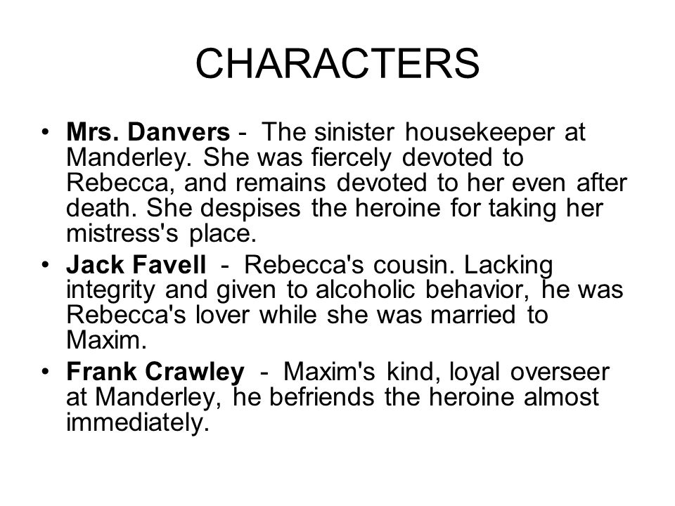 CHARACTERS Mrs. Danvers - The sinister housekeeper at Manderley. She was fiercely devoted to Rebecca, and remains devoted to her even after death. She
