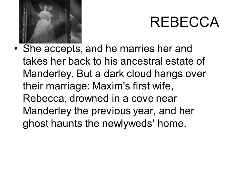 REBECCA She accepts, and he marries her and takes her back to his ancestral estate of Manderley. But a dark cloud hangs over their marriage: Maxim's f