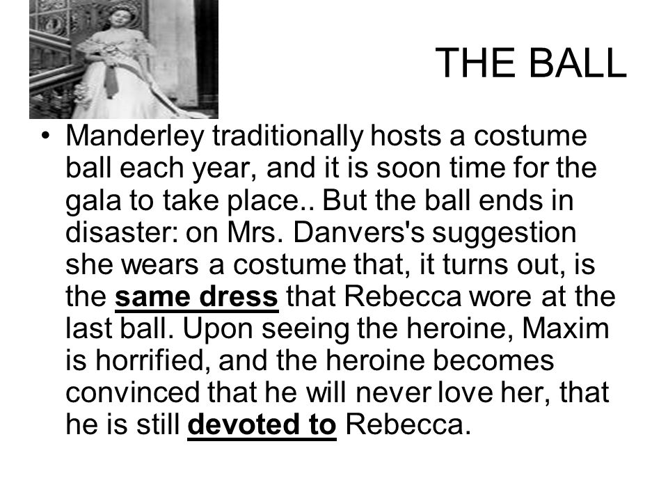 THE BALL Manderley traditionally hosts a costume ball each year, and it is soon time for the gala to take place.. But the ball ends in disaster: on Mr