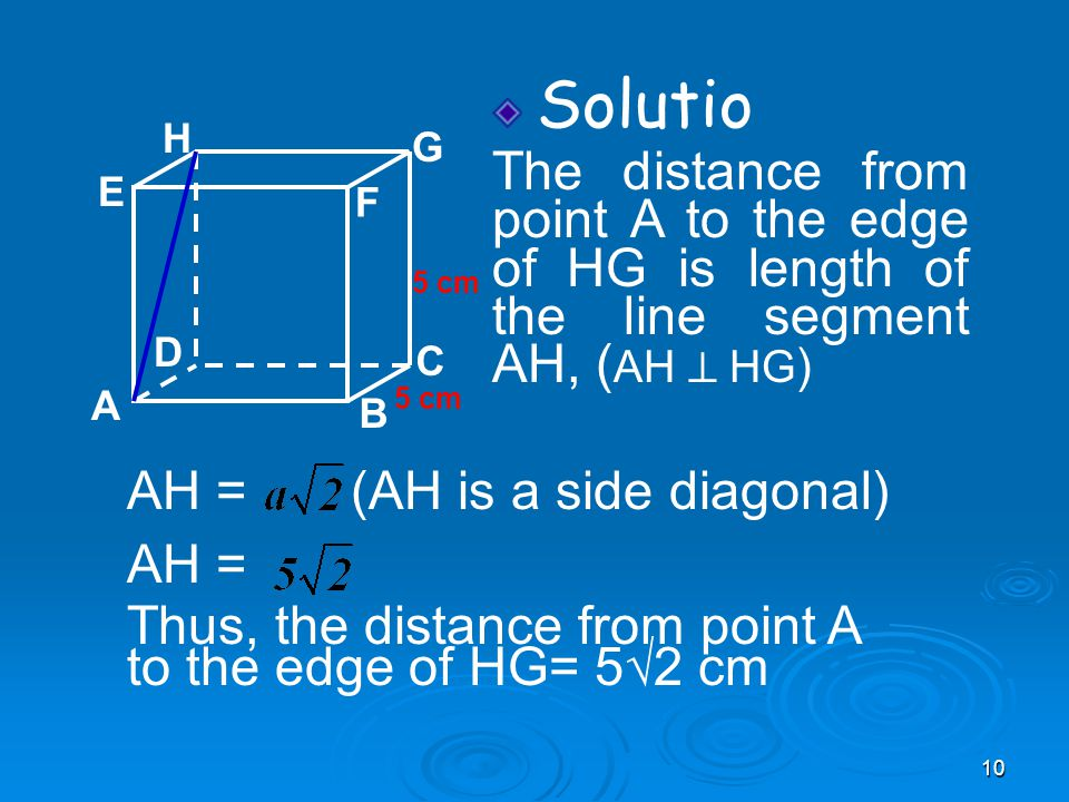 10 Solutio The distance from point A to the edge of HG is length of the line segment AH, ( AH  HG ) A B C D H E F G 5 cm AH = (AH is a side diagonal) AH = Thus, the distance from point A to the edge of HG= 5√2 cm