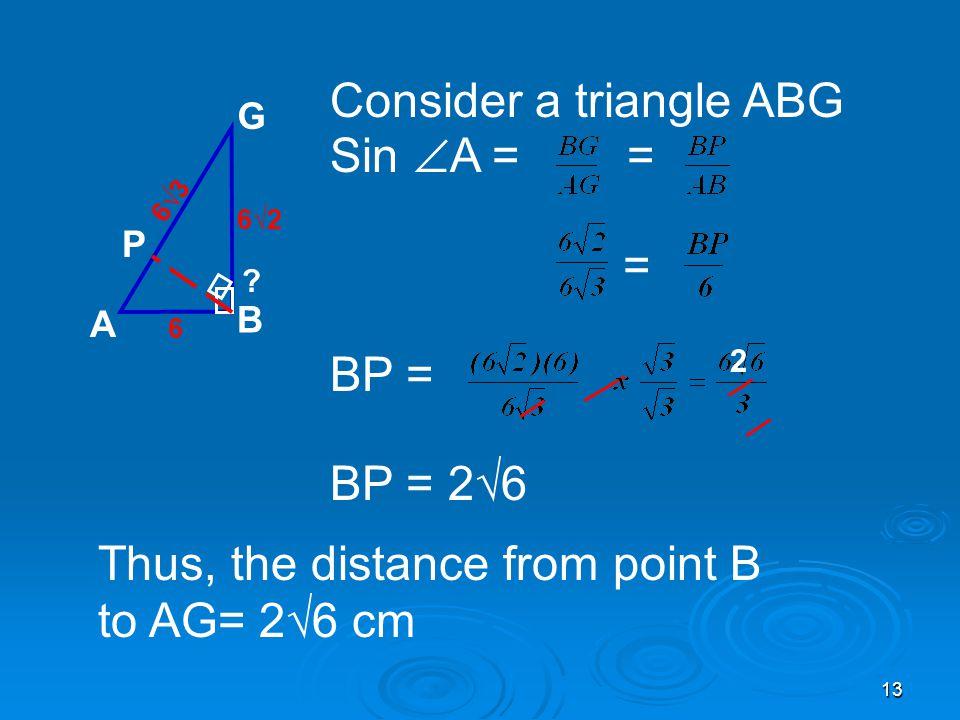 13 Consider a triangle ABG Sin  A = = = BP = BP = 2√6 A B G P 6√3 6 6√2 .
