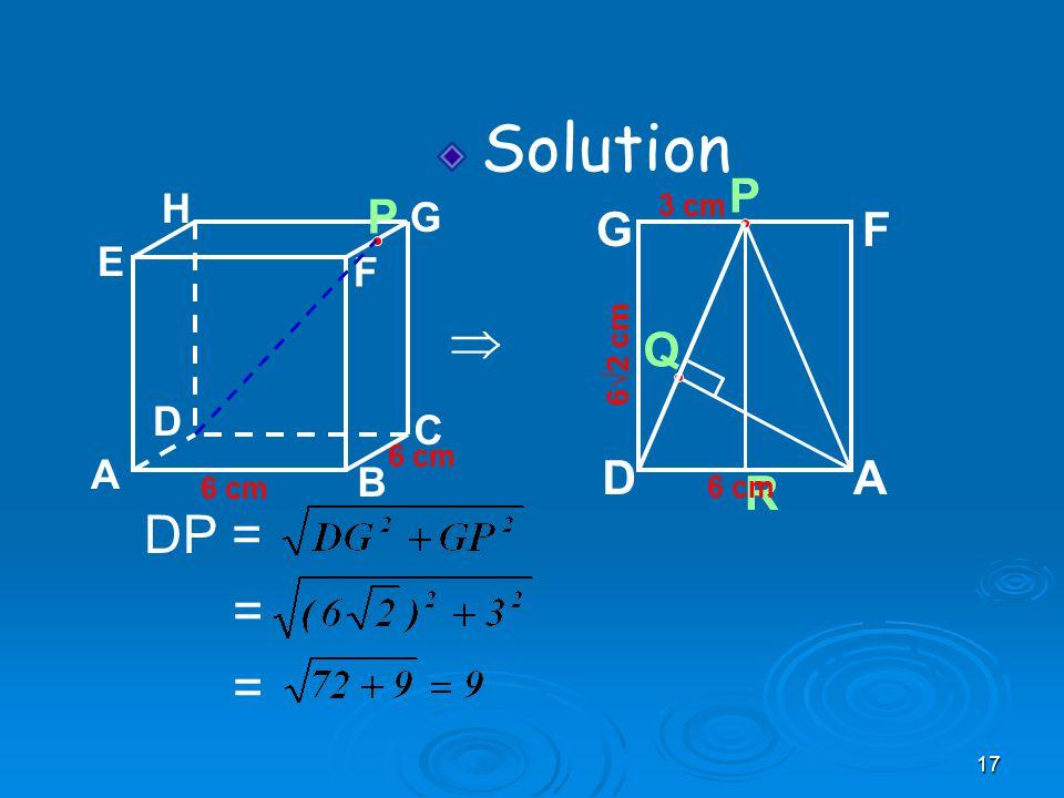17 A B C D H E F G 6 cm P Solution  Q 6√2 cm R P AD GF 6 cm 3 cm DP = = =