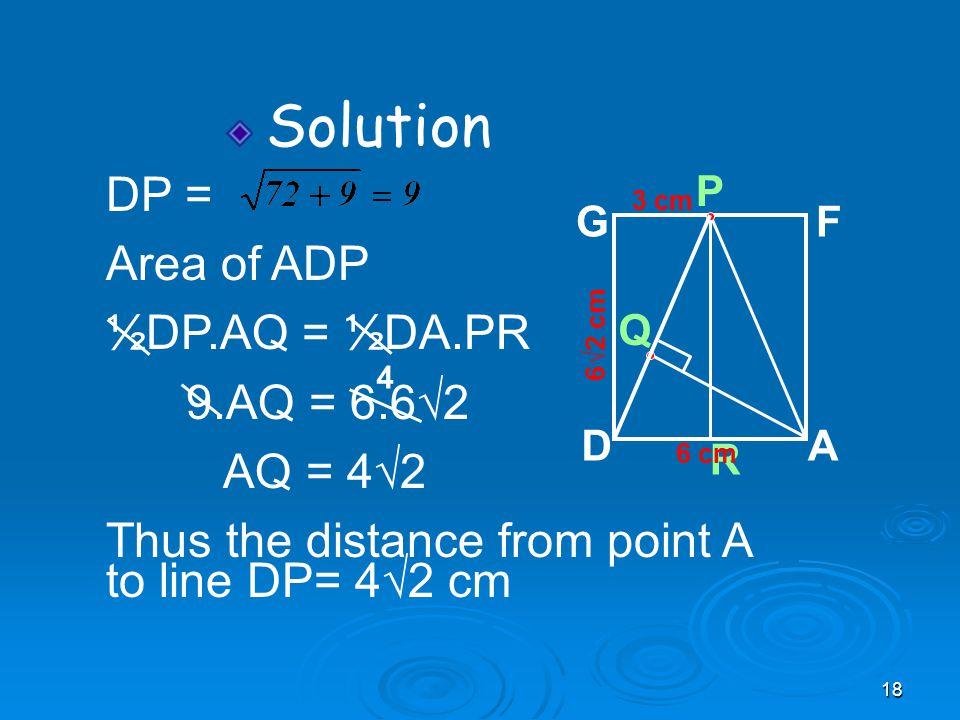 18 Solution Q 6√2 cm R P AD GF 6 cm 3 cm DP = Area of ADP ½DP.AQ = ½DA.PR 9.AQ = 6.6√2 AQ = 4√2 Thus the distance from point A to line DP= 4√2 cm 4