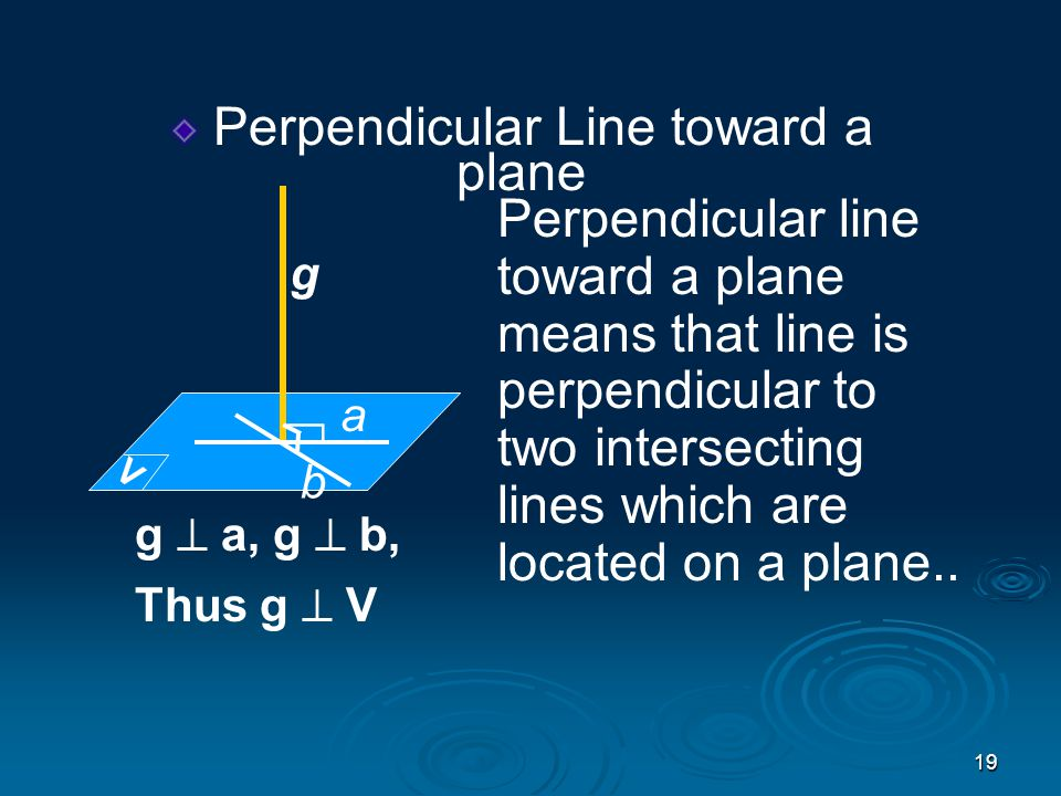 19 Perpendicular Line toward a plane Perpendicular line toward a plane means that line is perpendicular to two intersecting lines which are located on a plane..