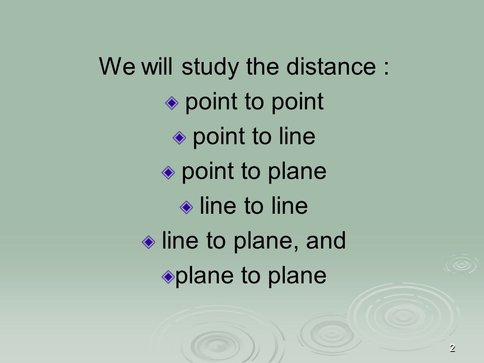 2 We will study the distance : point to point point to line point to plane line to line line to plane, and plane to plane