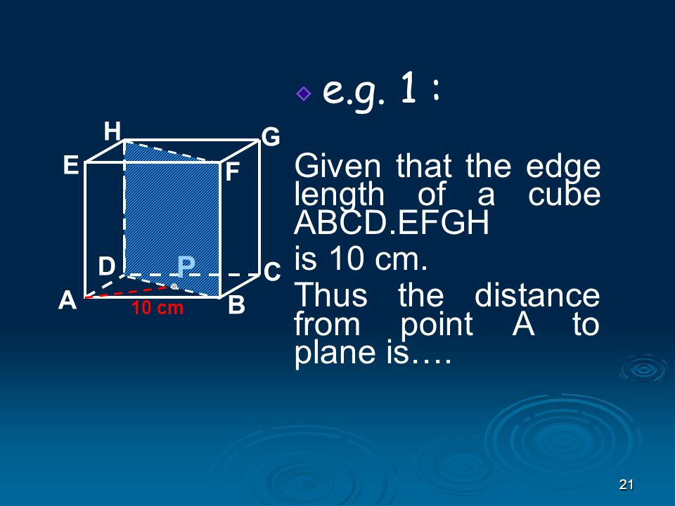 21 e.g.1 : Given that the edge length of a cube ABCD.EFGH is 10 cm.
