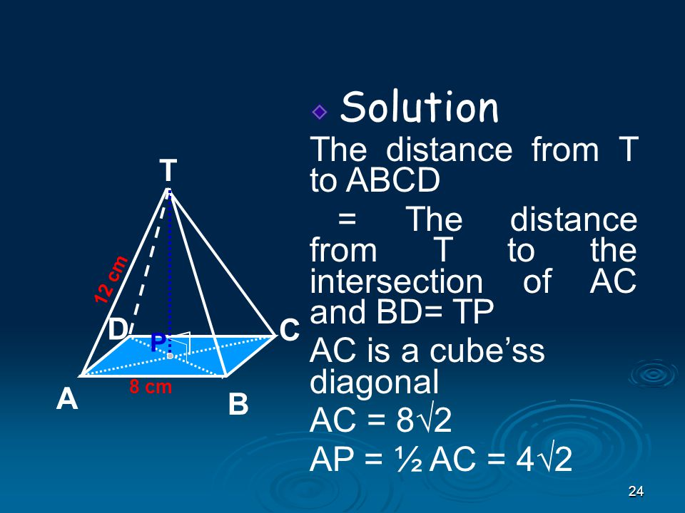 24 Solution The distance from T to ABCD = The distance from T to the intersection of AC and BD= TP AC is a cube'ss diagonal AC = 8√2 AP = ½ AC = 4√2 8 cm T C A B D 12 cm P