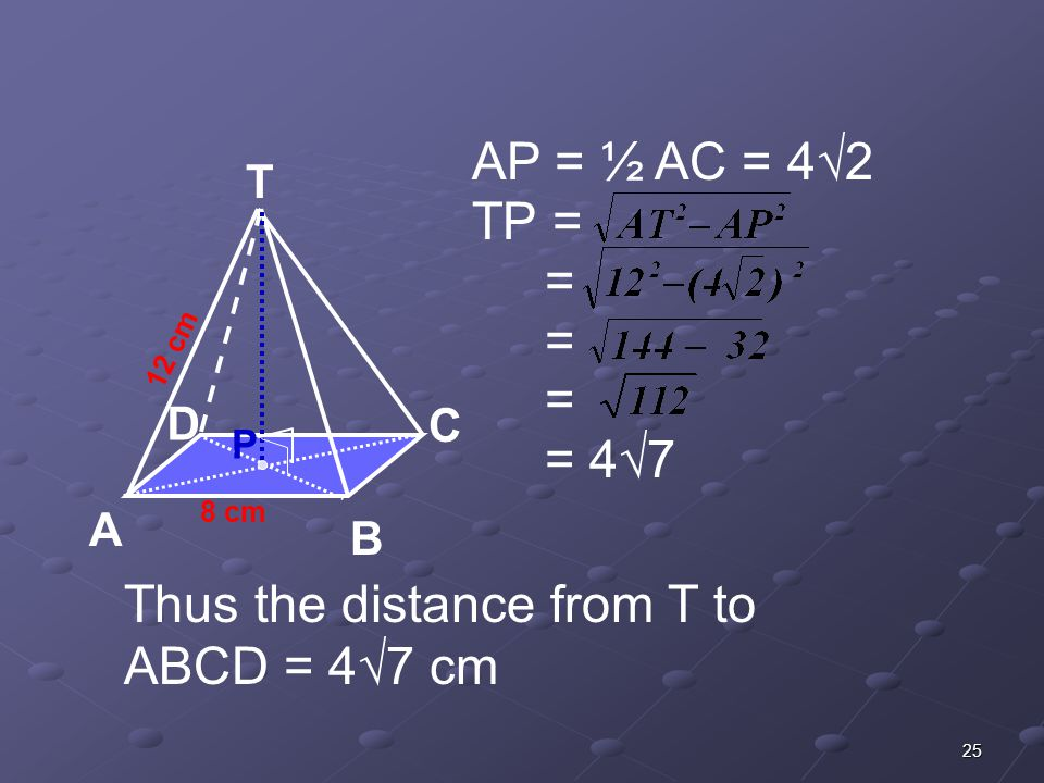 25 AP = ½ AC = 4√2 TP = = = = = 4√7 8 cm T C A B D 12 cm P Thus the distance from T to ABCD = 4√7 cm