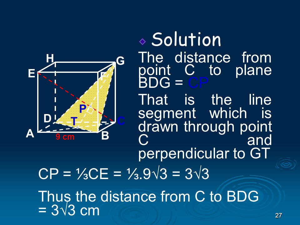 27 Solution The distance from point C to plane BDG = CP That is the line segment which is drawn through point C and perpendicular to GT A B C D H E F G 9 cm P T CP = ⅓CE = ⅓.9√3 = 3√3 Thus the distance from C to BDG = 3√3 cm