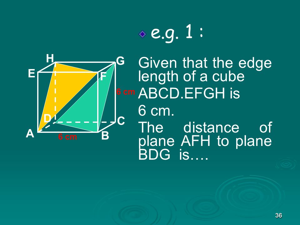 36 e.g.1 : Given that the edge length of a cube ABCD.EFGH is 6 cm.
