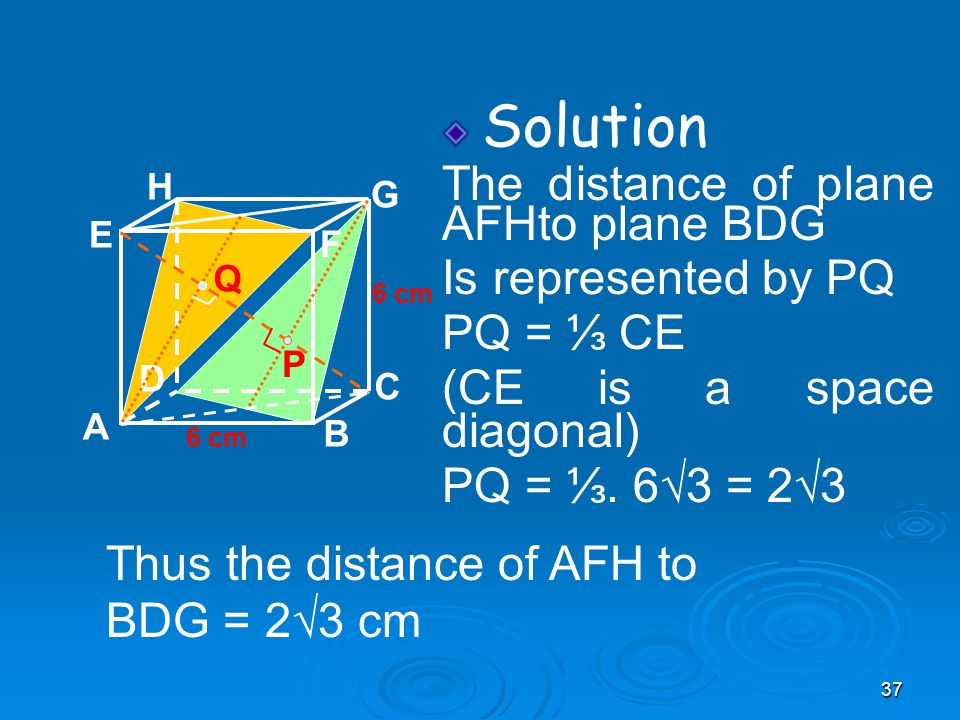 37 Solution The distance of plane AFHto plane BDG Is represented by PQ PQ = ⅓ CE (CE is a space diagonal) PQ = ⅓.