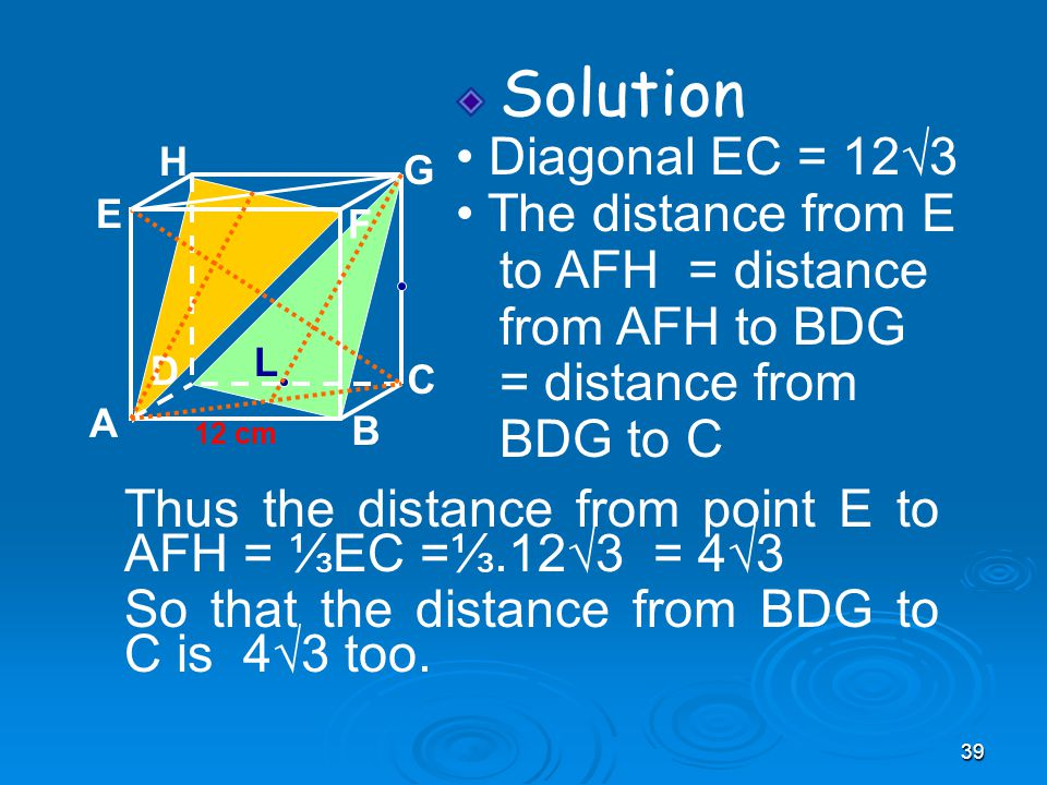 39 Solution Diagonal EC = 12√3 The distance from E to AFH = distance from AFH to BDG = distance from BDG to C A B C D H E F G 12 cm Thus the distance from point E to AFH = ⅓EC =⅓.12√3 = 4√3 So that the distance from BDG to C is 4√3 too.