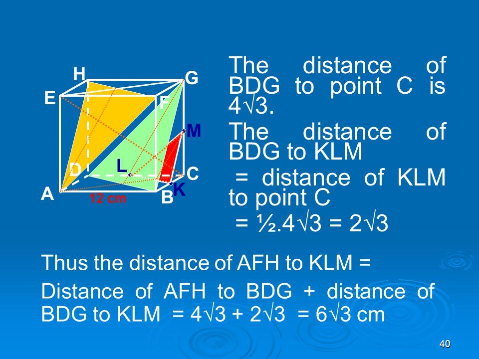 40 A B C D H E F G 12 cm The distance of BDG to point C is 4√3.