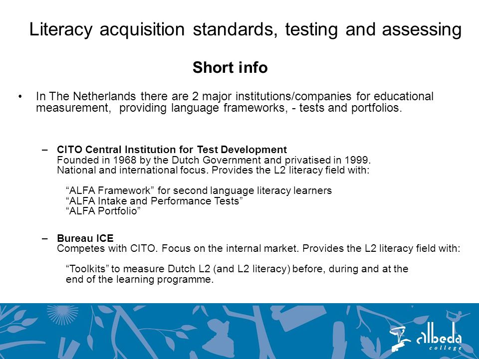 Literacy acquisition standards, testing and assessing Short info In The Netherlands there are 2 major institutions/companies for educational measurement, providing language frameworks, - tests and portfolios.