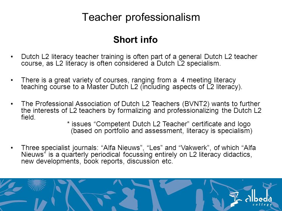 Teacher professionalism Short info Dutch L2 literacy teacher training is often part of a general Dutch L2 teacher course, as L2 literacy is often considered a Dutch L2 specialism.