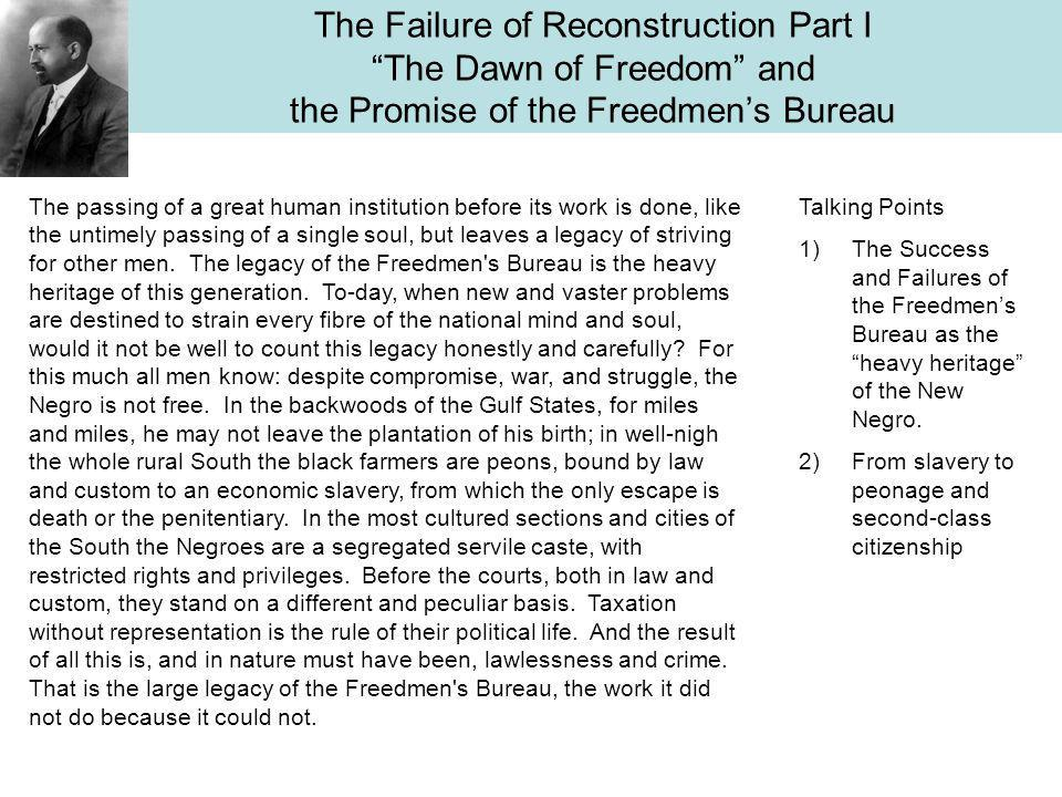 The Failure of Reconstruction Part I The Dawn of Freedom and the Promise of the Freedmen's Bureau The passing of a great human institution before its work is done, like the untimely passing of a single soul, but leaves a legacy of striving for other men.