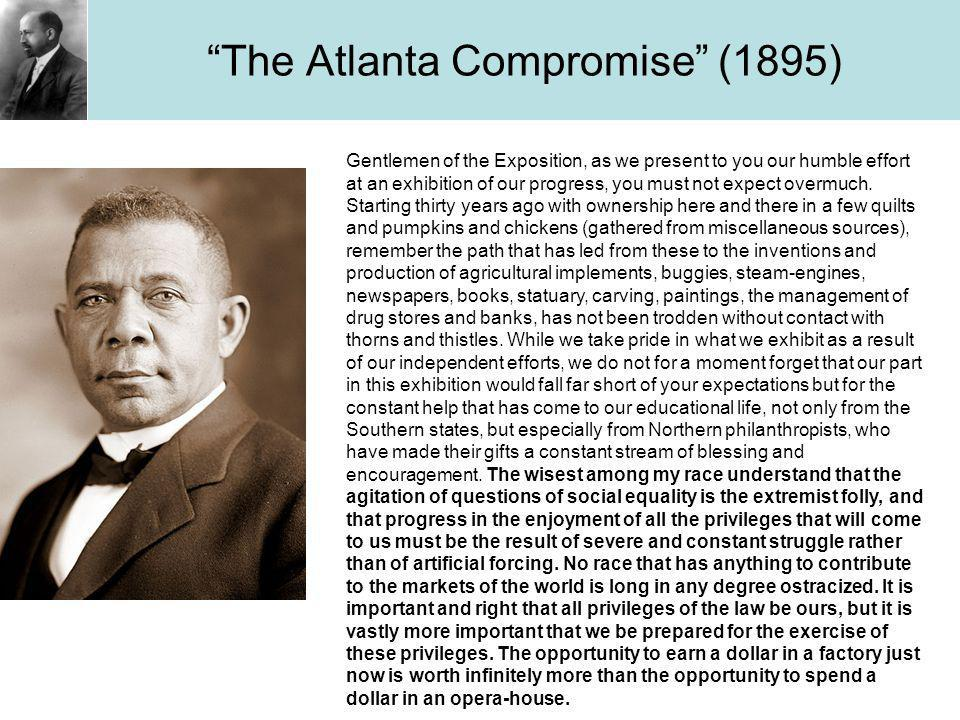 The Atlanta Compromise (1895) Gentlemen of the Exposition, as we present to you our humble effort at an exhibition of our progress, you must not expect overmuch.