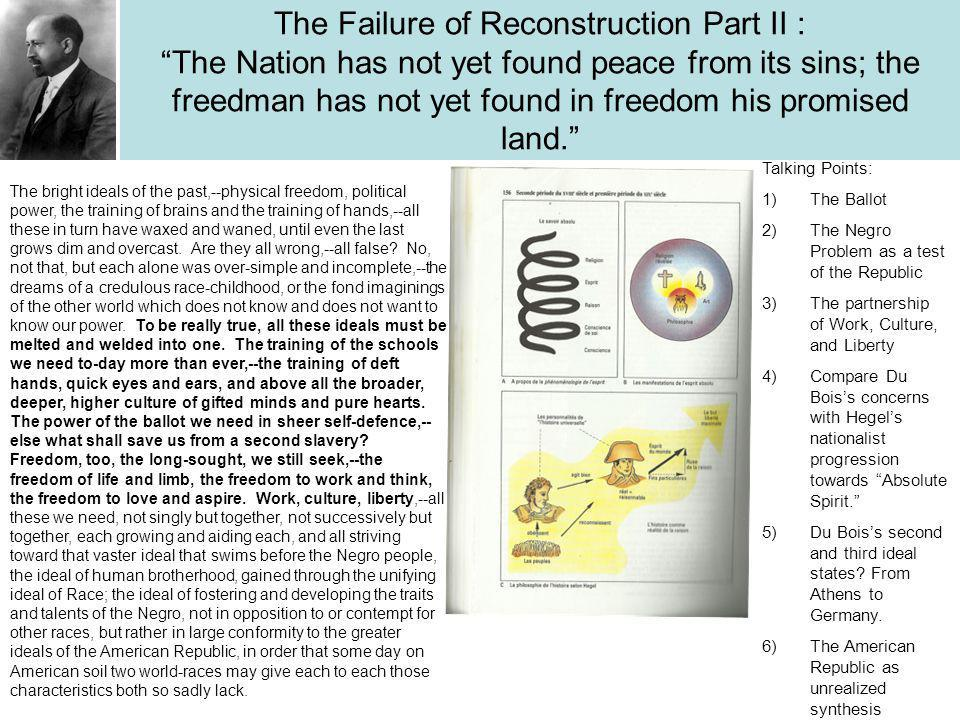 The Failure of Reconstruction Part II : The Nation has not yet found peace from its sins; the freedman has not yet found in freedom his promised land. The bright ideals of the past,--physical freedom, political power, the training of brains and the training of hands,--all these in turn have waxed and waned, until even the last grows dim and overcast.