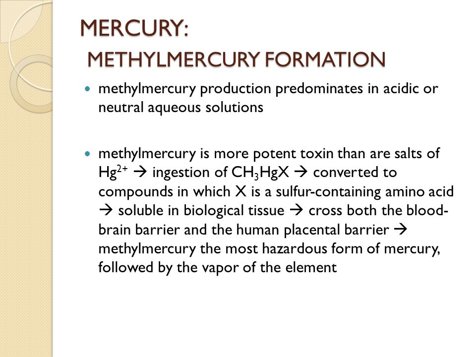 MERCURY: METHYLMERCURY FORMATION methylmercury production predominates in acidic or neutral aqueous solutions methylmercury is more potent toxin than