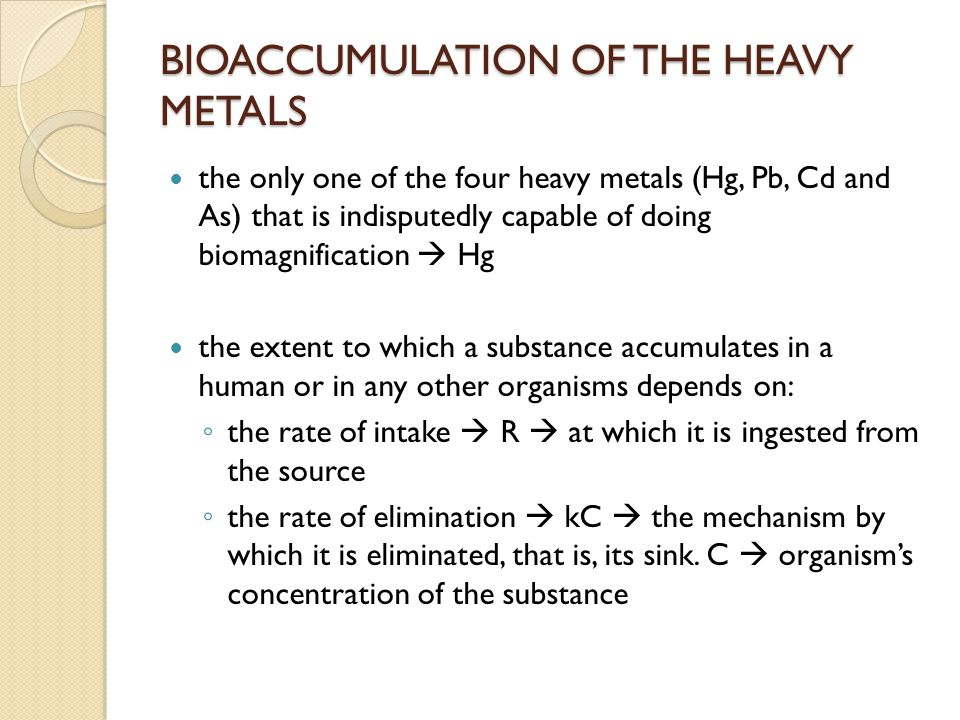 BIOACCUMULATION OF THE HEAVY METALS if none of the substance is initially present in an organism  C = 0  initially rate of elimination is zero  the concentration builds up solely due to its ingestion as C rises  the rate of elimination also rises  eventually matches the rate of intaje if R is a constant  once this equality achieved, C does not vary thereafter  steady state under steady state conditions: rate of elimination = rate of intake  kC = R the steady state value for the concentration is: C ss = R/k