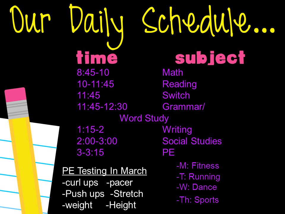 type here 8:45-10Math 10-11:45Reading 11:45Switch 11:45-12:30 Grammar/ Word Study 1:15-2Writing 2:00-3:00Social Studies 3-3:15PE -M: Fitness -T: Running -W: Dance -Th: Sports PE Testing In March -curl ups -pacer -Push ups -Stretch -weight -Height