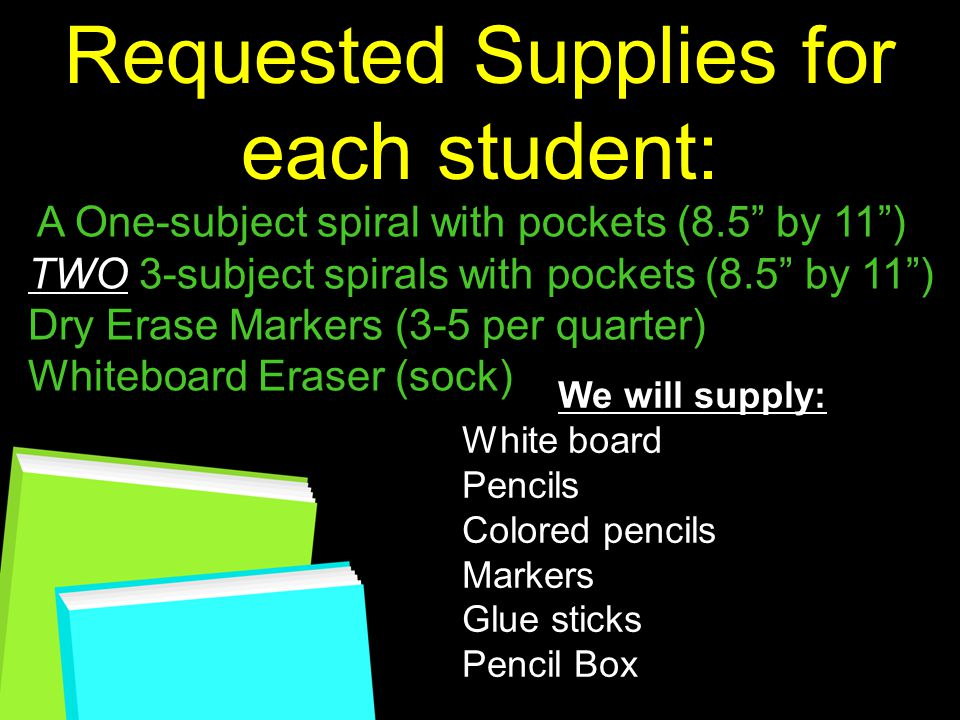 Requested Supplies for each student: A One-subject spiral with pockets (8.5 by 11 ) TWO 3-subject spirals with pockets (8.5 by 11 ) Dry Erase Markers (3-5 per quarter) Whiteboard Eraser (sock) We will supply: White board Pencils Colored pencils Markers Glue sticks Pencil Box