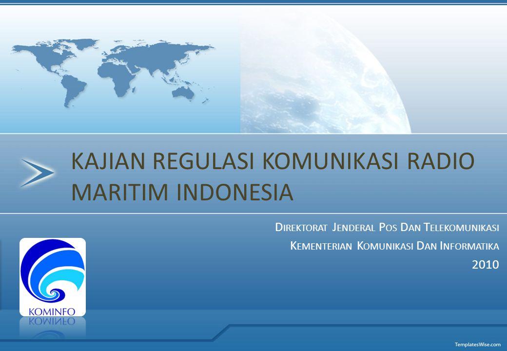 D IREKTORAT J ENDERAL P OS D AN T ELEKOMUNIKASI K EMENTERIAN K OMUNIKASI D AN I NFORMATIKA 2010 KAJIAN REGULASI KOMUNIKASI RADIO MARITIM INDONESIA