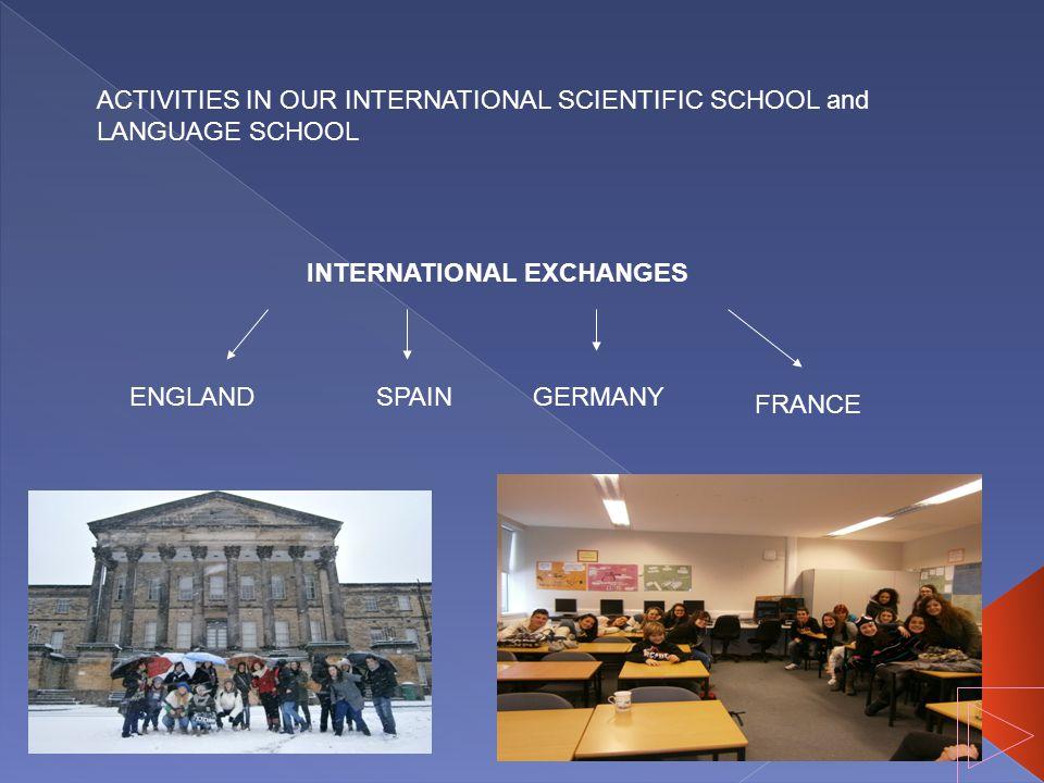 ACTIVITIES IN OUR INTERNATIONAL SCIENTIFIC SCHOOL and LANGUAGE SCHOOL INTERNATIONAL EXCHANGES ENGLANDGERMANY FRANCE SPAIN
