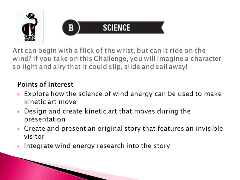 Points of Interest  Explore how the science of wind energy can be used to make kinetic art move  Design and create kinetic art that moves during the presentation  Create and present an original story that features an invisible visitor  Integrate wind energy research into the story