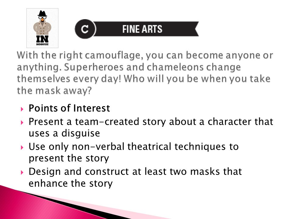  Points of Interest  Present a team-created story about a character that uses a disguise  Use only non-verbal theatrical techniques to present the story  Design and construct at least two masks that enhance the story