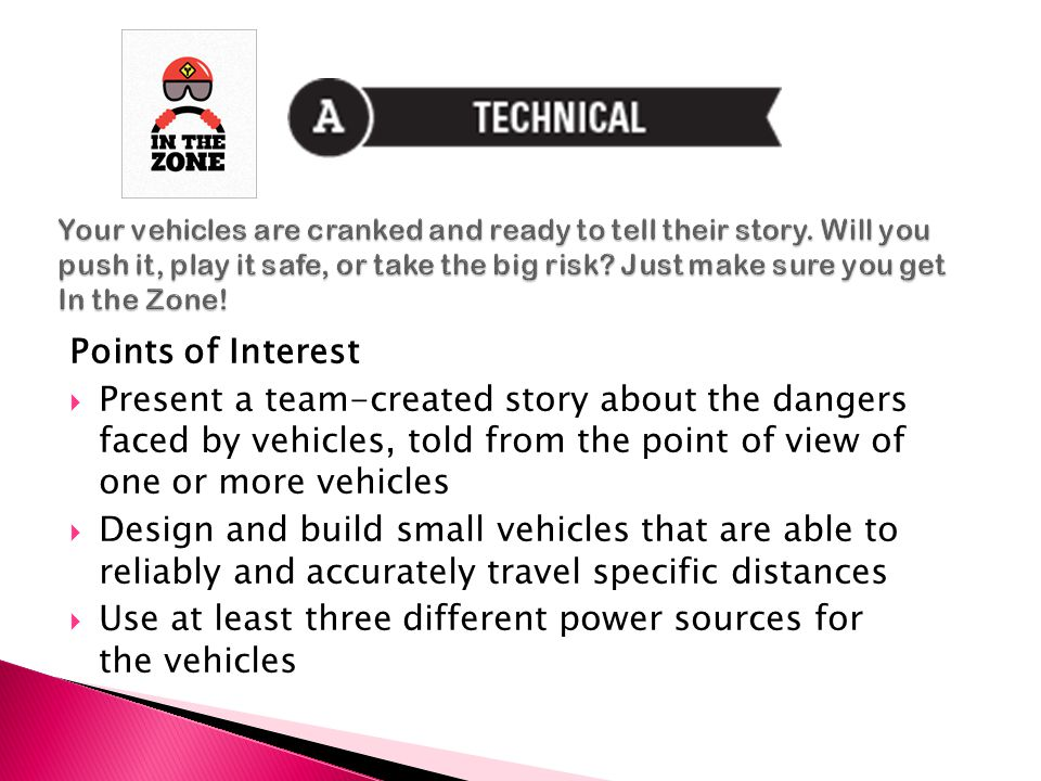 Points of Interest  Present a team-created story about the dangers faced by vehicles, told from the point of view of one or more vehicles  Design and build small vehicles that are able to reliably and accurately travel specific distances  Use at least three different power sources for the vehicles