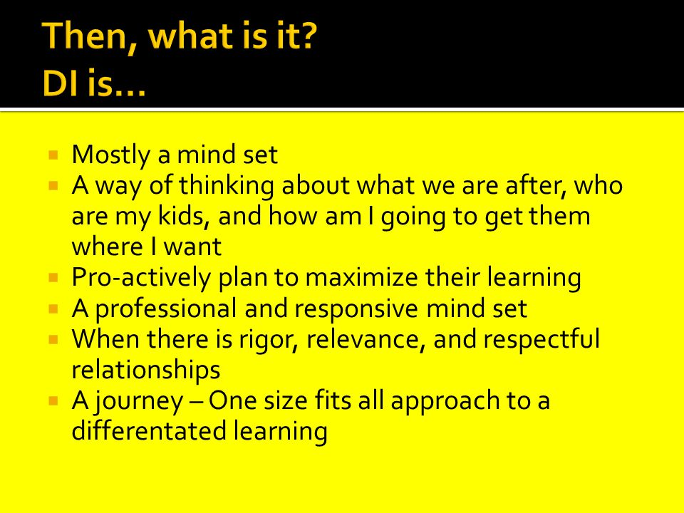  Mostly a mind set  A way of thinking about what we are after, who are my kids, and how am I going to get them where I want  Pro-actively plan to maximize their learning  A professional and responsive mind set  When there is rigor, relevance, and respectful relationships  A journey – One size fits all approach to a differentated learning