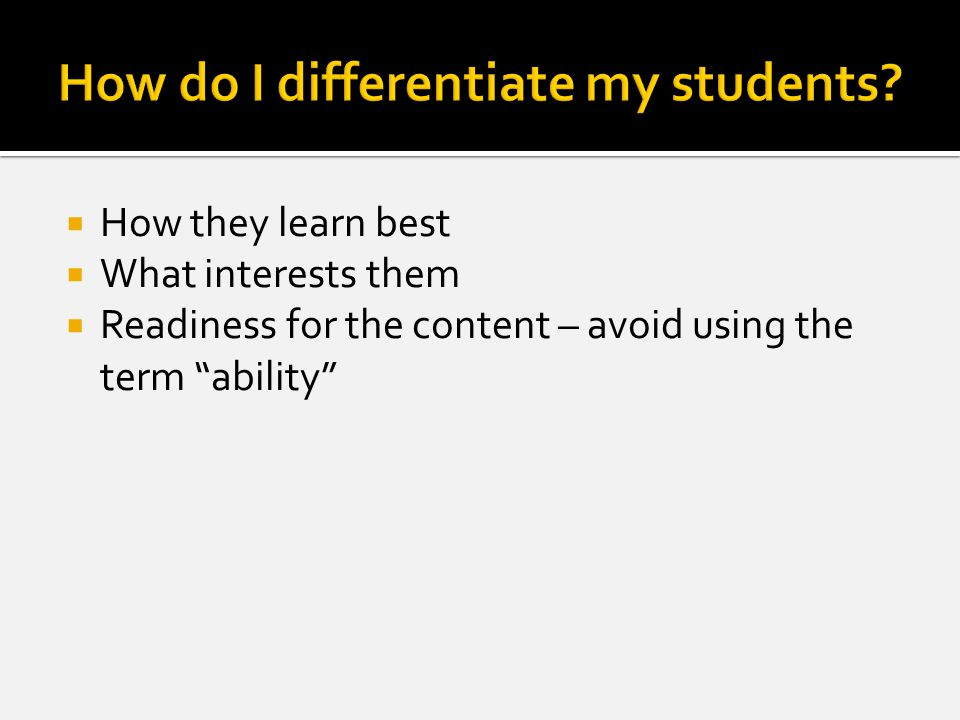  How they learn best  What interests them  Readiness for the content – avoid using the term ability
