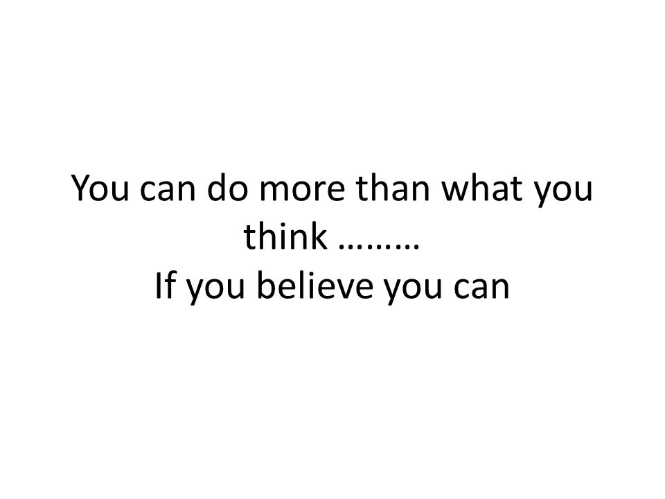 You can do more than what you think ……… If you believe you can