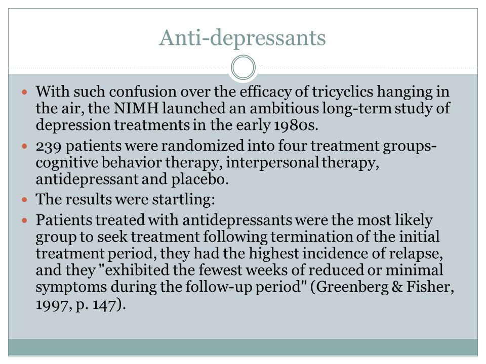 Anti-depressants With such confusion over the efficacy of tricyclics hanging in the air, the NIMH launched an ambitious long-term study of depression treatments in the early 1980s.