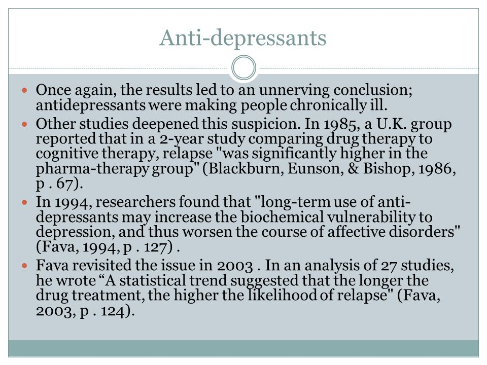 Anti-depressants Once again, the results led to an unnerving conclusion; antidepressants were making people chronically ill.