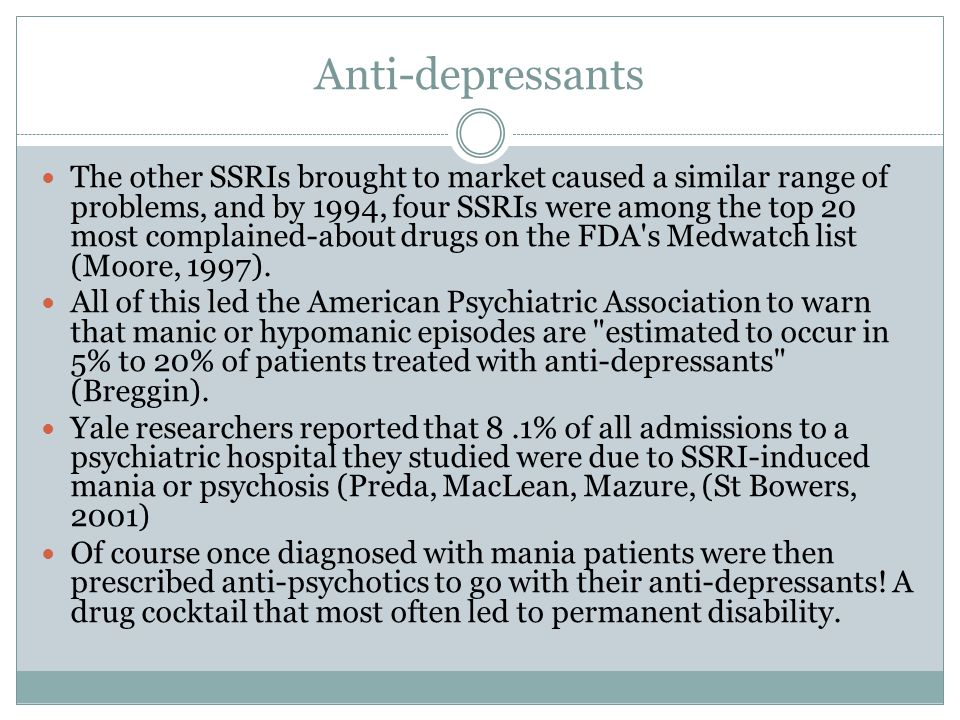 Anti-depressants The other SSRIs brought to market caused a similar range of problems, and by 1994, four SSRIs were among the top 20 most complained-about drugs on the FDA s Medwatch list (Moore, 1997).