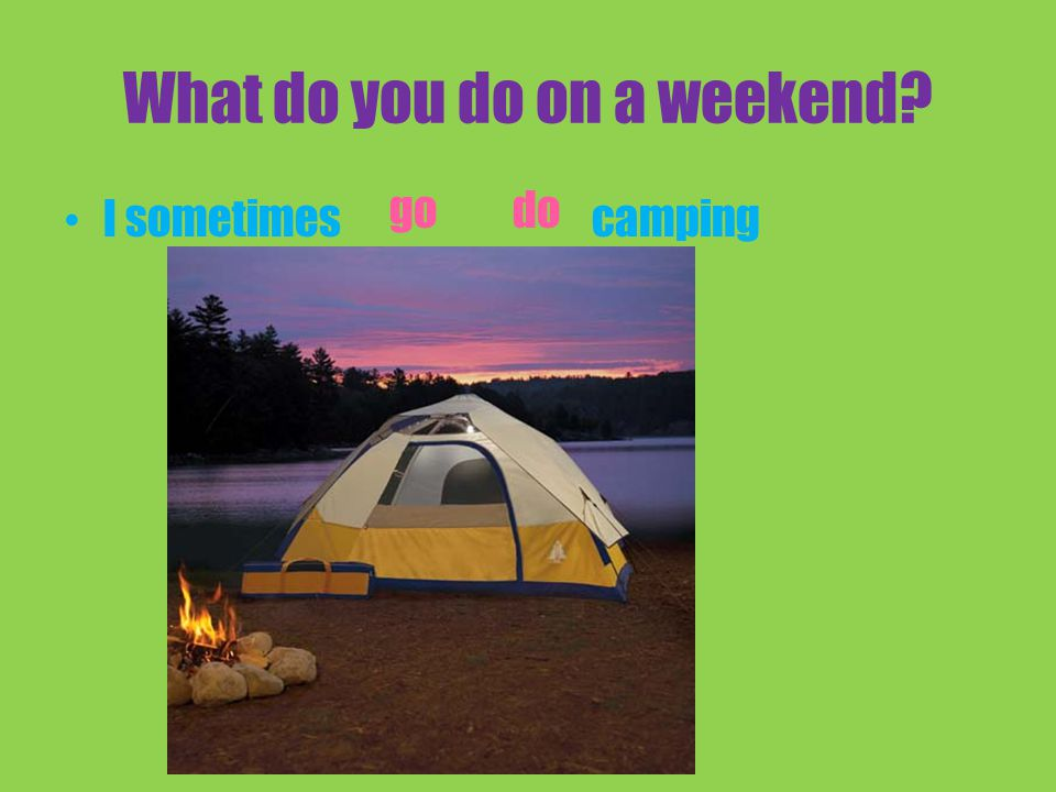 What do you do on a weekend I sometimes camping do go