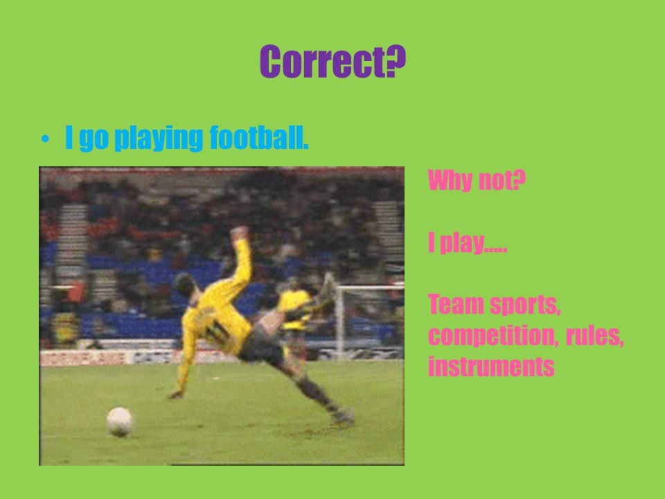 Correct I go playing football. Why not I play….. Team sports, competition, rules, instruments