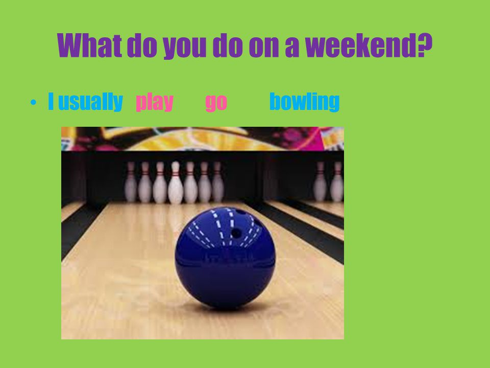 What do you do on a weekend I usually bowlingplay go