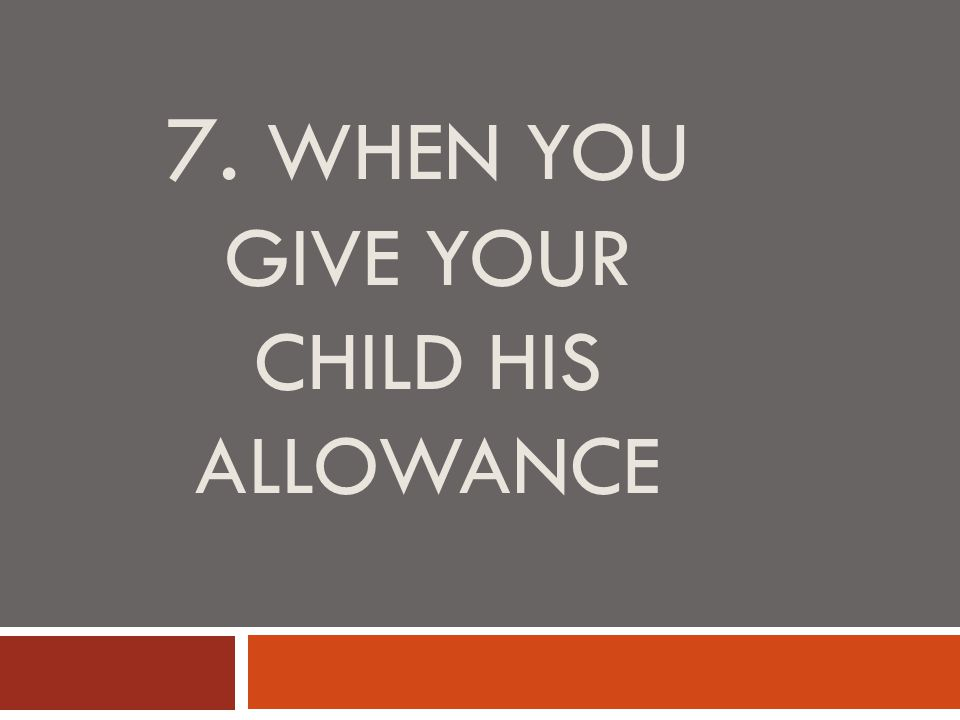 7. WHEN YOU GIVE YOUR CHILD HIS ALLOWANCE
