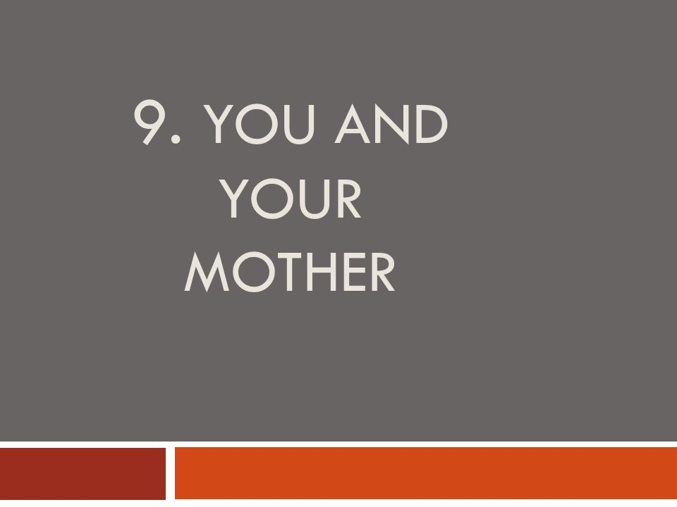 9. YOU AND YOUR MOTHER