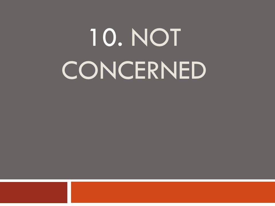 10. NOT CONCERNED