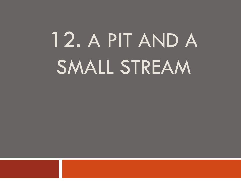 12. A PIT AND A SMALL STREAM